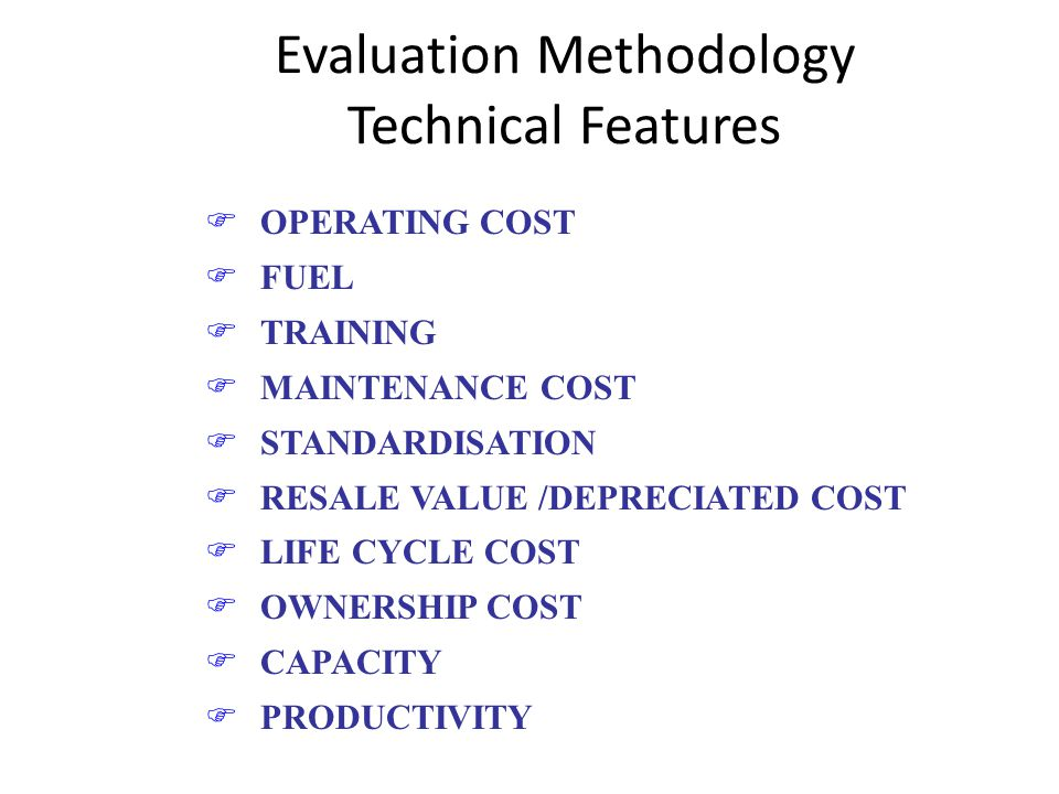 Evaluation Methodology Technical Features FOPERATING COST FFUEL FTRAINING FMAINTENANCE COST FSTANDARDISATION FRESALE VALUE /DEPRECIATED COST FLIFE CYCLE COST FOWNERSHIP COST FCAPACITY FPRODUCTIVITY