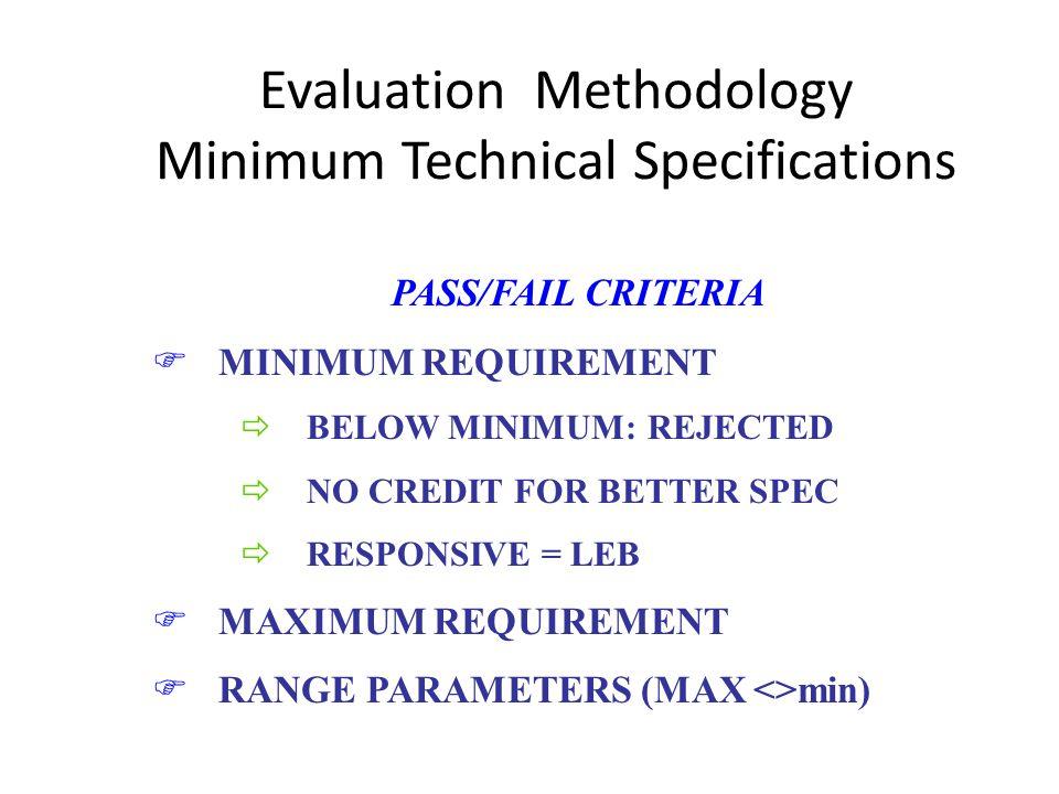 Evaluation Methodology Minimum Technical Specifications PASS/FAIL CRITERIA FMINIMUM REQUIREMENT ðBELOW MINIMUM: REJECTED ðNO CREDIT FOR BETTER SPEC ðRESPONSIVE = LEB FMAXIMUM REQUIREMENT FRANGE PARAMETERS (MAX <>min)