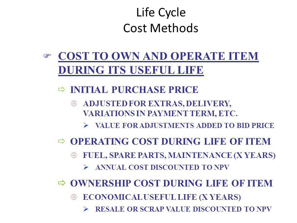 Life Cycle Cost Methods F COST TO OWN AND OPERATE ITEM DURING ITS USEFUL LIFE ð INITIAL PURCHASE PRICE { ADJUSTED FOR EXTRAS, DELIVERY, VARIATIONS IN PAYMENT TERM, ETC.