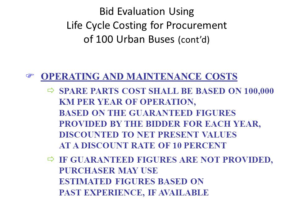 Bid Evaluation Using Life Cycle Costing for Procurement of 100 Urban Buses (contd) FOPERATING AND MAINTENANCE COSTS ðSPARE PARTS COST SHALL BE BASED ON 100,000 KM PER YEAR OF OPERATION, BASED ON THE GUARANTEED FIGURES PROVIDED BY THE BIDDER FOR EACH YEAR, DISCOUNTED TO NET PRESENT VALUES AT A DISCOUNT RATE OF 10 PERCENT ðIF GUARANTEED FIGURES ARE NOT PROVIDED, PURCHASER MAY USE ESTIMATED FIGURES BASED ON PAST EXPERIENCE, IF AVAILABLE