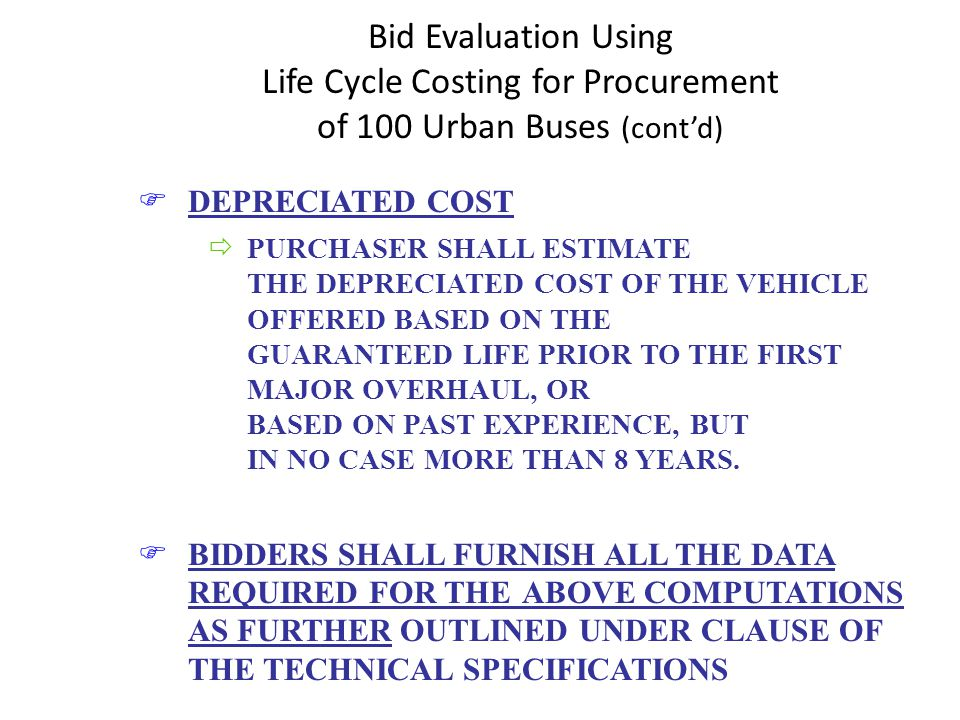 Bid Evaluation Using Life Cycle Costing for Procurement of 100 Urban Buses (contd) FDEPRECIATED COST ðPURCHASER SHALL ESTIMATE THE DEPRECIATED COST OF