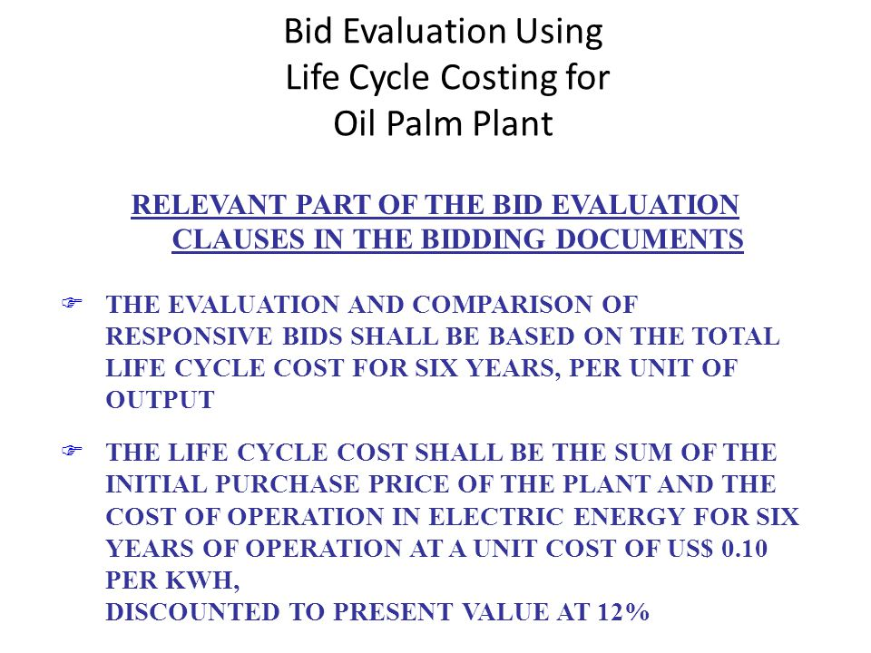 Bid Evaluation Using Life Cycle Costing for Oil Palm Plant RELEVANT PART OF THE BID EVALUATION CLAUSES IN THE BIDDING DOCUMENTS FTHE EVALUATION AND COMPARISON OF RESPONSIVE BIDS SHALL BE BASED ON THE TOTAL LIFE CYCLE COST FOR SIX YEARS, PER UNIT OF OUTPUT FTHE LIFE CYCLE COST SHALL BE THE SUM OF THE INITIAL PURCHASE PRICE OF THE PLANT AND THE COST OF OPERATION IN ELECTRIC ENERGY FOR SIX YEARS OF OPERATION AT A UNIT COST OF US$ 0.10 PER KWH, DISCOUNTED TO PRESENT VALUE AT 12%