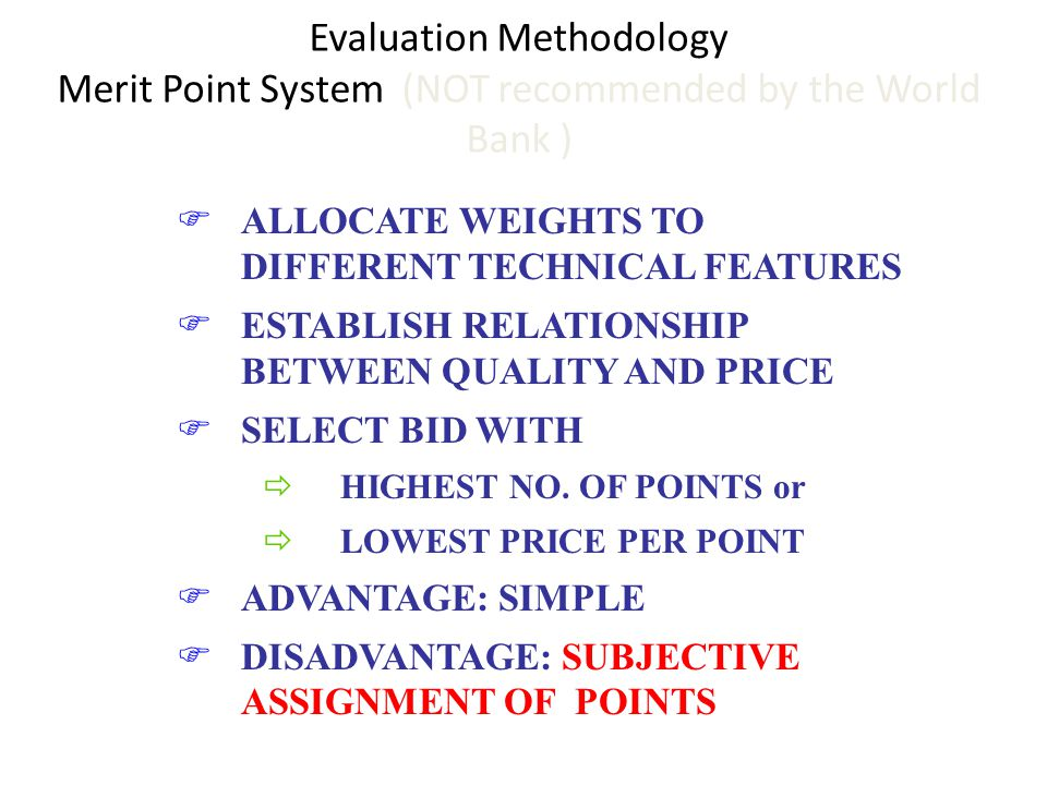Evaluation Methodology Merit Point System (NOT recommended by the World Bank ) FALLOCATE WEIGHTS TO DIFFERENT TECHNICAL FEATURES FESTABLISH RELATIONSH