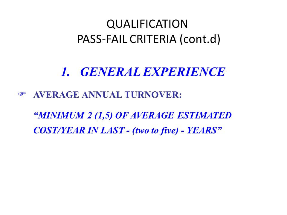 QUALIFICATION PASS-FAIL CRITERIA (cont.d) 1. GENERAL EXPERIENCE FAVERAGE ANNUAL TURNOVER: MINIMUM 2 (1,5) OF AVERAGE ESTIMATED COST/YEAR IN LAST - (tw