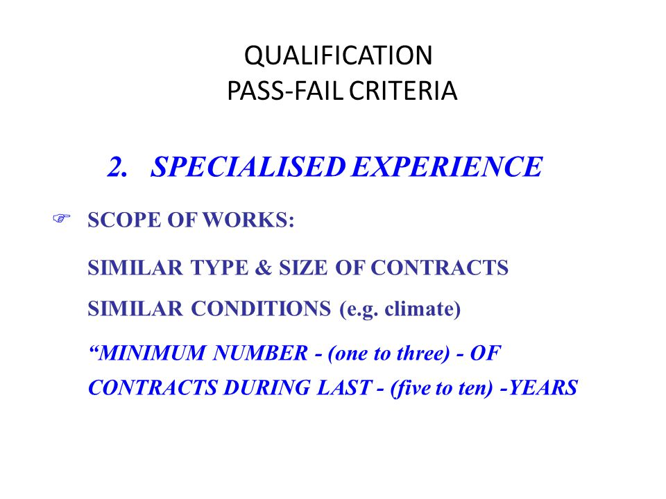 QUALIFICATION PASS-FAIL CRITERIA 2. SPECIALISED EXPERIENCE FSCOPE OF WORKS: SIMILAR TYPE & SIZE OF CONTRACTS SIMILAR CONDITIONS (e.g. climate) MINIMUM