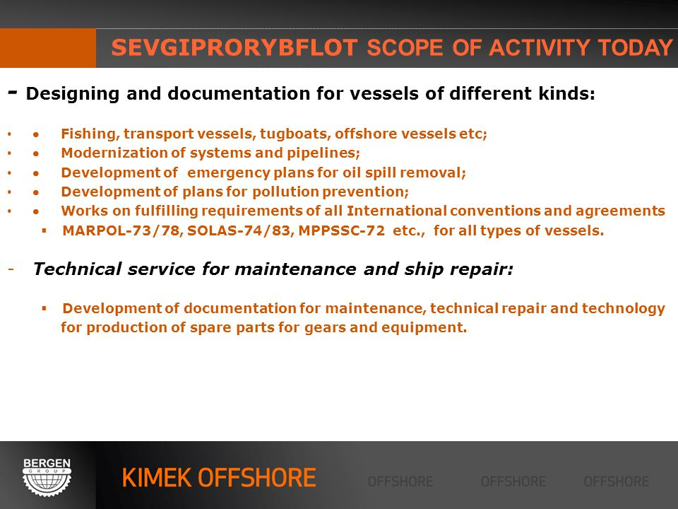 SEVGIPRORYBFLOT SCOPE OF ACTIVITY TODAY - Designing and documentation for vessels of different kinds: Fishing, transport vessels, tugboats, offshore vessels etc; Modernization of systems and pipelines; Development of emergency plans for oil spill removal; Development of plans for pollution prevention; Works on fulfilling requirements of all International conventions and agreements MARPOL-73/78, SOLAS-74/83, MPPSSС-72 etc., for all types of vessels.