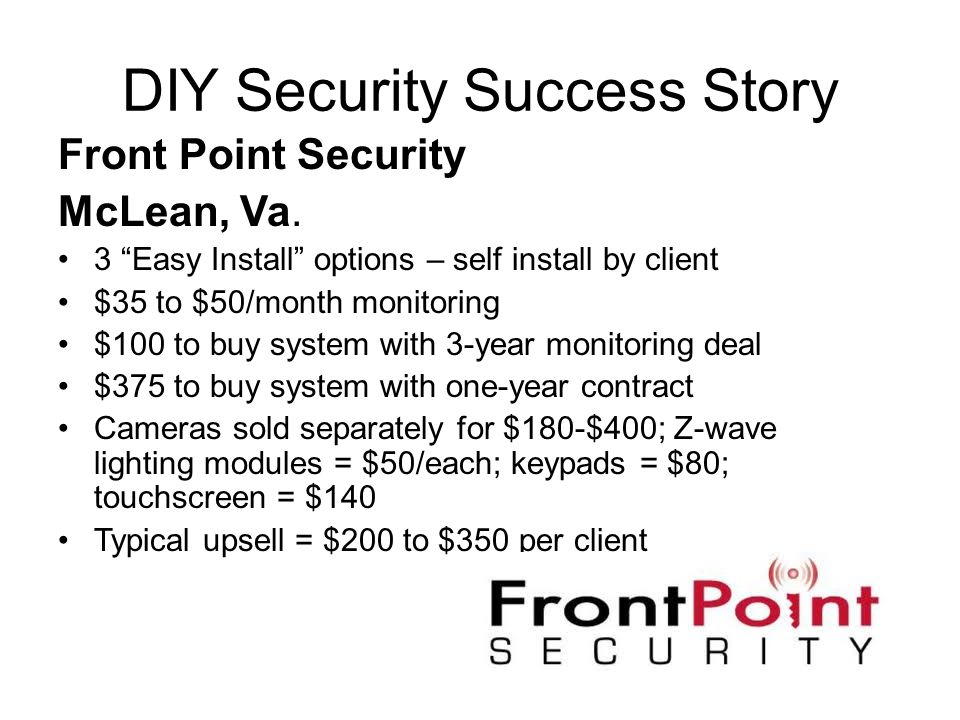 DIY Security Success Story Front Point Security McLean, Va. 3 Easy Install options – self install by client $35 to $50/month monitoring $100 to buy sy