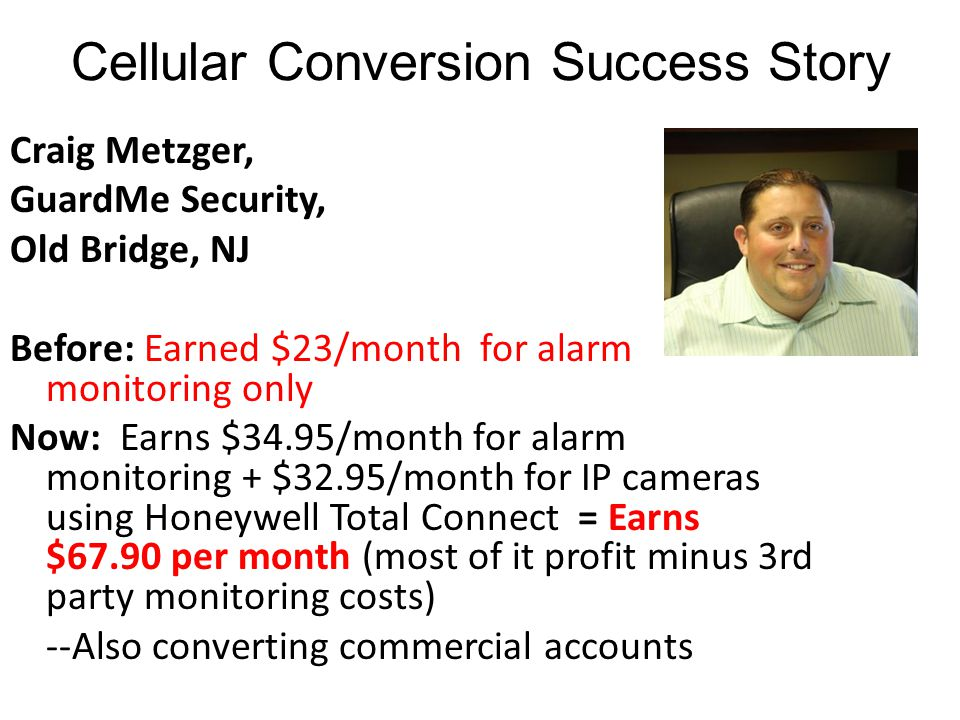 Cellular Conversion Success Story Craig Metzger, GuardMe Security, Old Bridge, NJ Before: Earned $23/month for alarm monitoring only Now: Earns $34.95