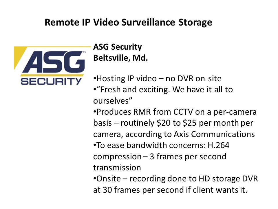 Remote IP Video Surveillance Storage ASG Security Beltsville, Md. Hosting IP video – no DVR on-site Fresh and exciting. We have it all to ourselves Pr