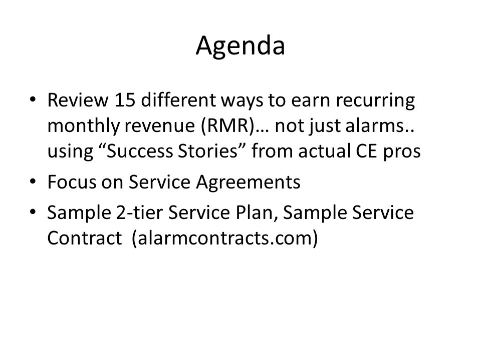 Agenda Review 15 different ways to earn recurring monthly revenue (RMR)… not just alarms.. using Success Stories from actual CE pros Focus on Service