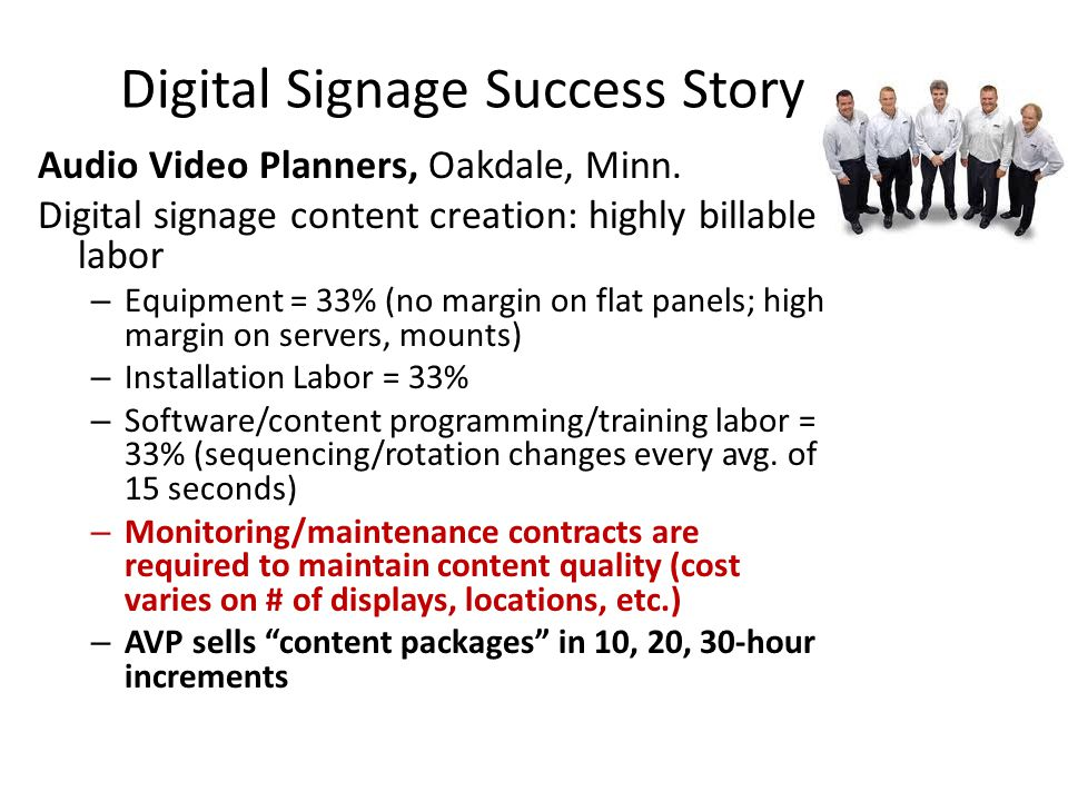 Digital Signage Success Story Audio Video Planners, Oakdale, Minn. Digital signage content creation: highly billable labor – Equipment = 33% (no margi