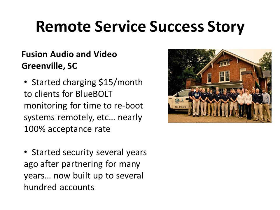 Remote Service Success Story Fusion Audio and Video Greenville, SC Started charging $15/month to clients for BlueBOLT monitoring for time to re-boot s