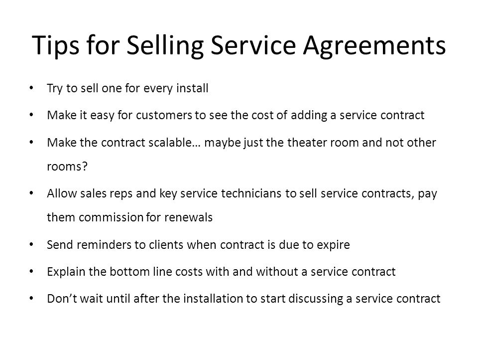 Tips for Selling Service Agreements Try to sell one for every install Make it easy for customers to see the cost of adding a service contract Make the