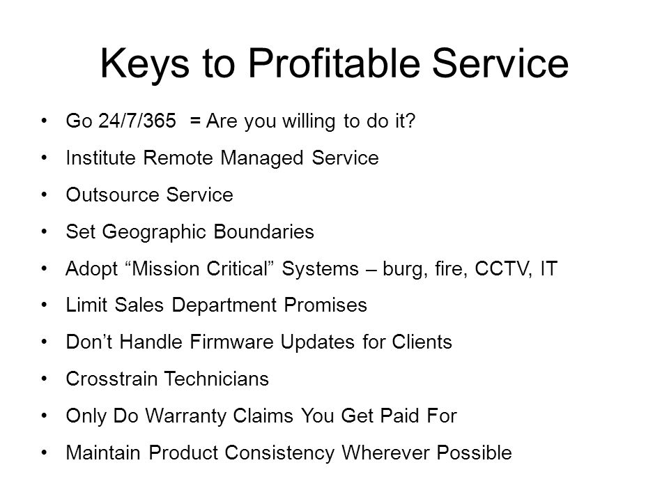 Keys to Profitable Service Go 24/7/365 = Are you willing to do it? Institute Remote Managed Service Outsource Service Set Geographic Boundaries Adopt