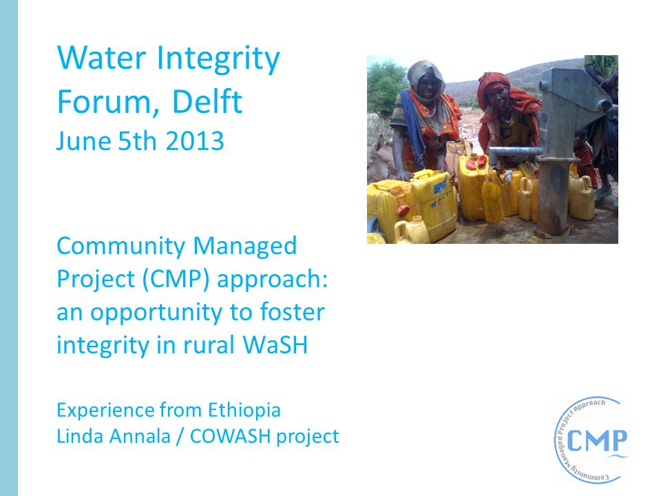 Presentation outline Introduction – …to the Ethiopian context – …to the Community Managed Project (CMP) approach – …to the COWASH project Integrity in the CMP approach Financial transparency in the CMP approach Way forward towards sustainable integrity