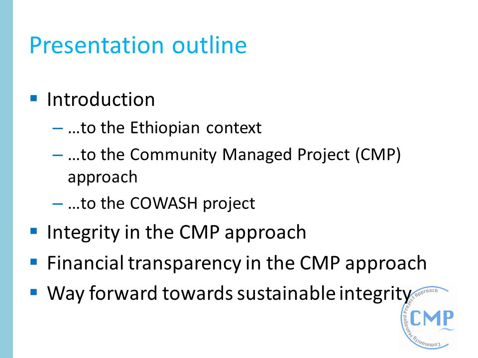 Presentation outline Introduction – …to the Ethiopian context – …to the Community Managed Project (CMP) approach – …to the COWASH project Integrity in
