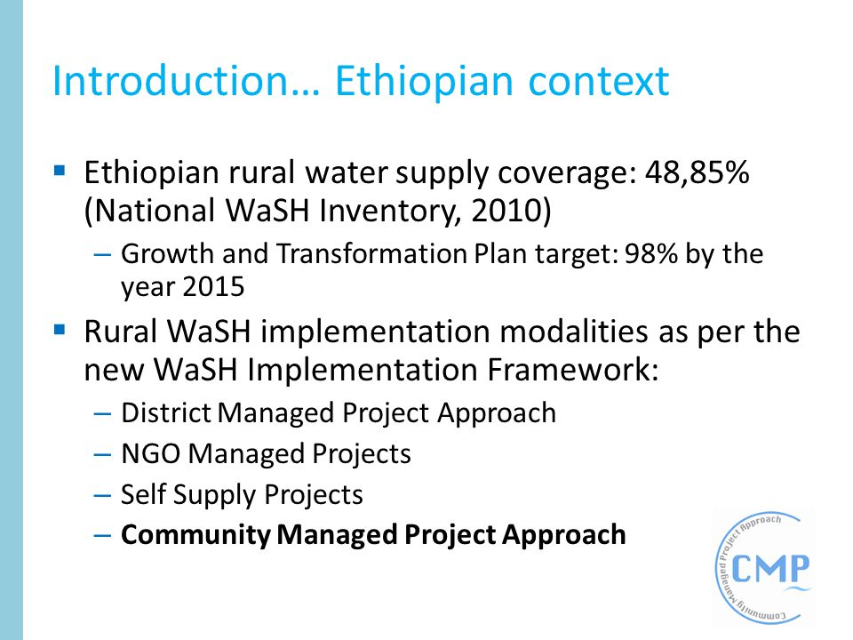 Introduction… Ethiopian context Ethiopian rural water supply coverage: 48,85% (National WaSH Inventory, 2010) – Growth and Transformation Plan target: