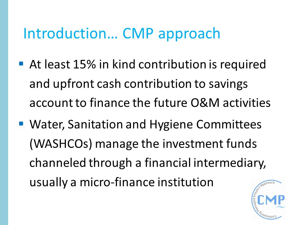 At least 15% in kind contribution is required and upfront cash contribution to savings account to finance the future O&M activities Water, Sanitation