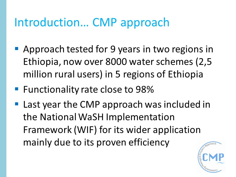 Introduction… CMP approach Approach tested for 9 years in two regions in Ethiopia, now over 8000 water schemes (2,5 million rural users) in 5 regions