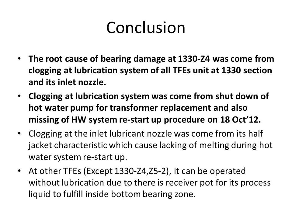 Conclusion The root cause of bearing damage at 1330-Z4 was come from clogging at lubrication system of all TFEs unit at 1330 section and its inlet nozzle.