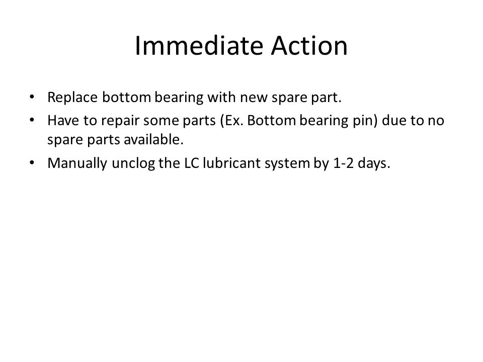 Immediate Action Replace bottom bearing with new spare part.