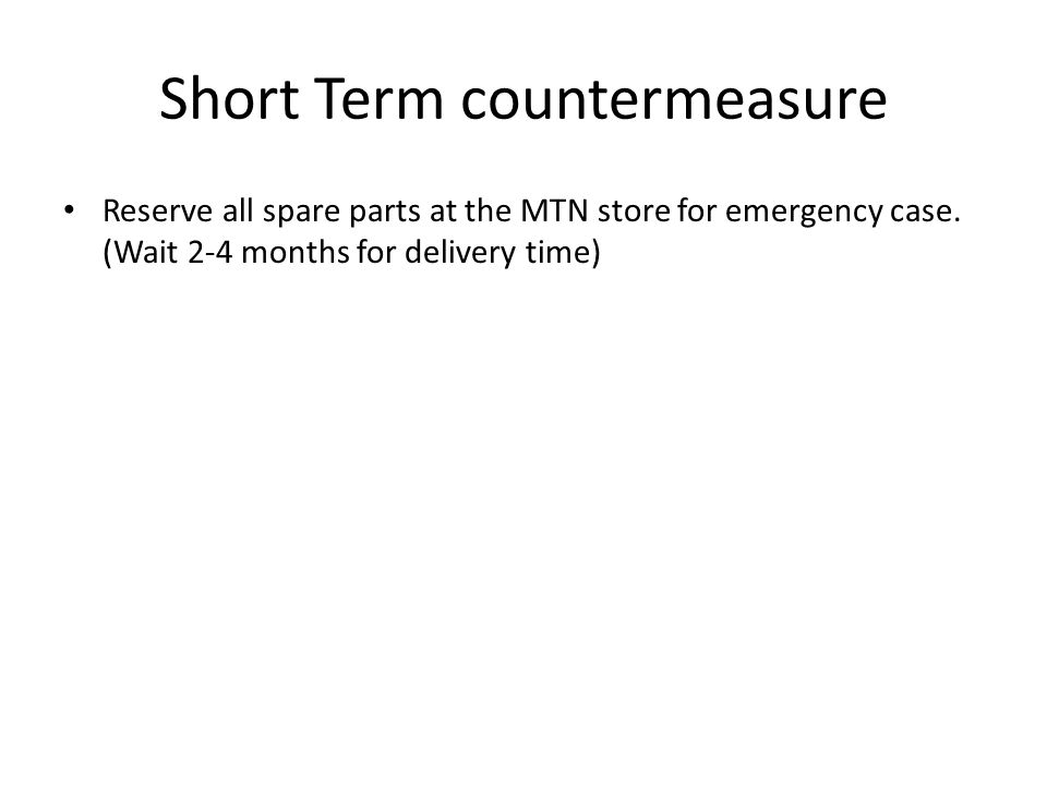 Short Term countermeasure Reserve all spare parts at the MTN store for emergency case.