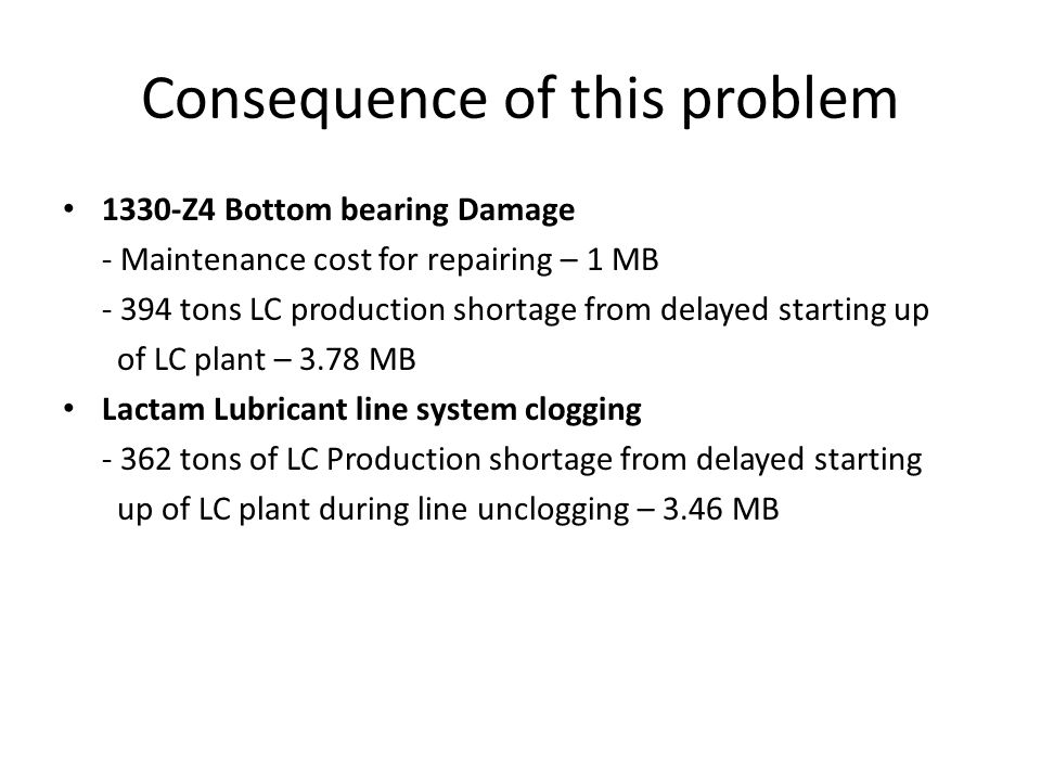 Failure and Possible cause 1330-Z4 Bottom bearing damage Root Cause Lack of bottom lubrication due to clogging after re-starting up Lactam Lubrication line clogging Possible causes -Clogging of lubricant line of all system -Clogging of lubricant at inlet nozzle to 1330-Z4 -Suspected that clogging was come from after hot water pump shut down on 18 Oct12 for transformer replacement.