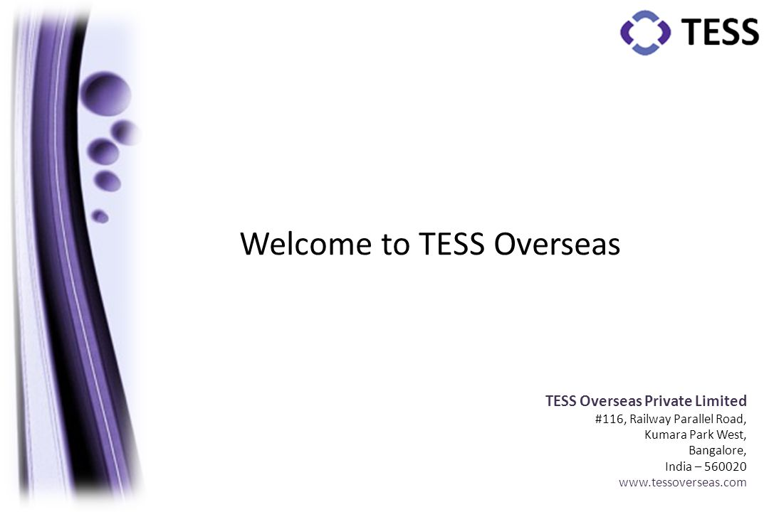 TESS Overseas Private Limited #116, Railway Parallel Road, Kumara Park West, Bangalore, India – 560020 www.tessoverseas.com Welcome to TESS Overseas