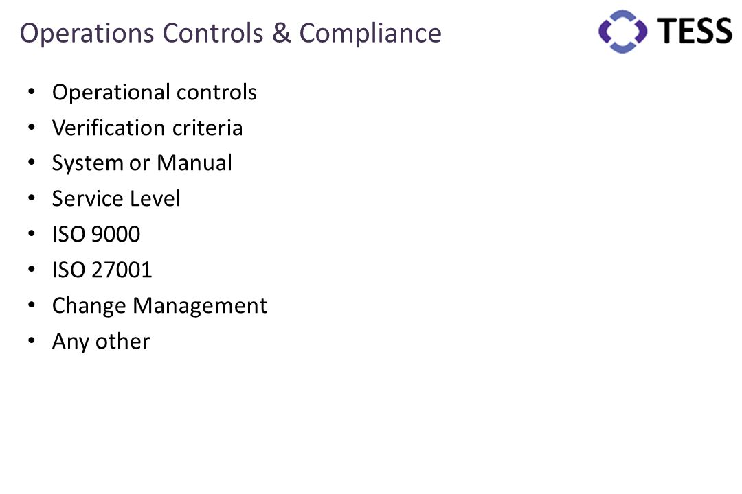 Operations Controls & Compliance Operational controls Verification criteria System or Manual Service Level ISO 9000 ISO 27001 Change Management Any ot