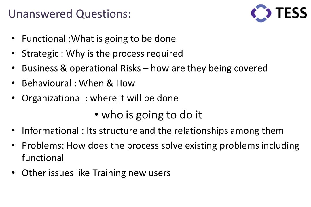 Unanswered Questions: Functional :What is going to be done Strategic : Why is the process required Business & operational Risks – how are they being c