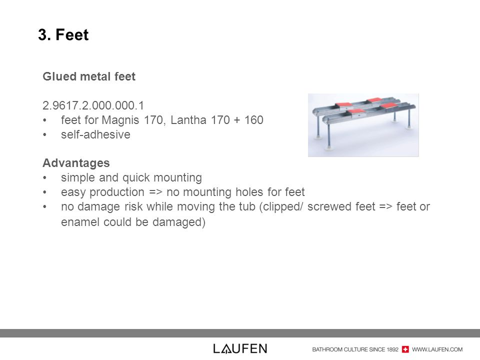 3. Feet Glued metal feet 2.9617.2.000.000.1 feet for Magnis 170, Lantha 170 + 160 self-adhesive Advantages simple and quick mounting easy production =