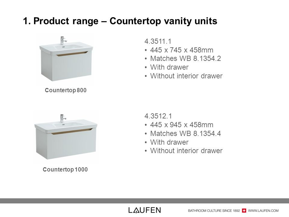 1. Product range – Countertop vanity units Countertop 800 Countertop 1000 4.3511.1 445 x 745 x 458mm Matches WB 8.1354.2 With drawer Without interior