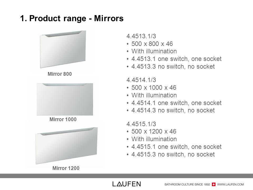 Mirror 1200 Mirror 1000 1. Product range - Mirrors 4.4513.1/3 500 x 800 x 46 With illumination 4.4513.1 one switch, one socket 4.4513.3 no switch, no