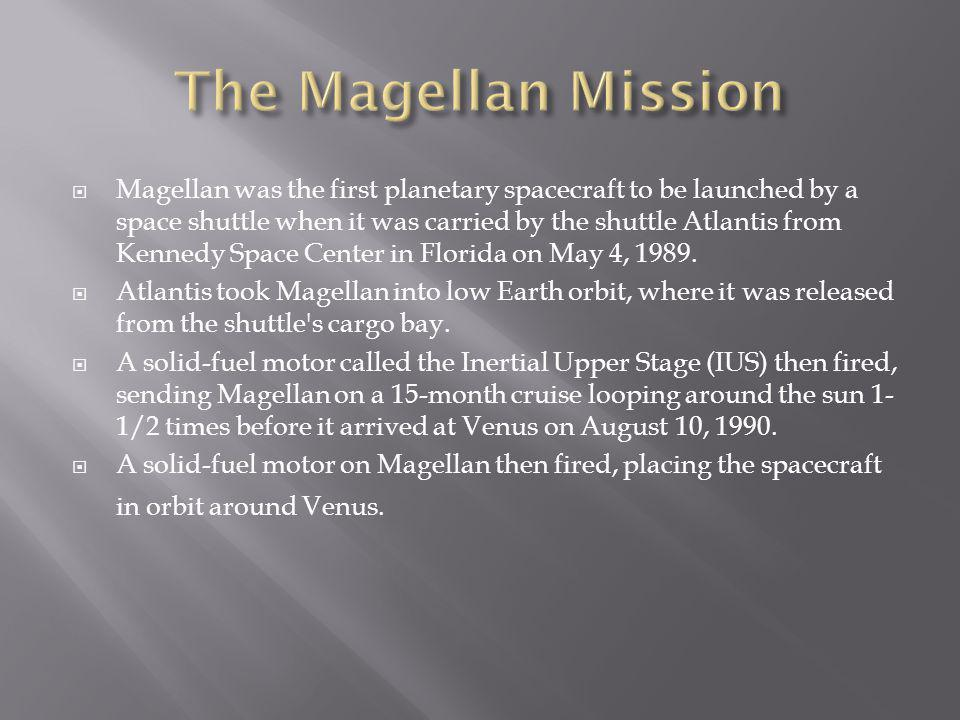 Magellan was the first planetary spacecraft to be launched by a space shuttle when it was carried by the shuttle Atlantis from Kennedy Space Center in