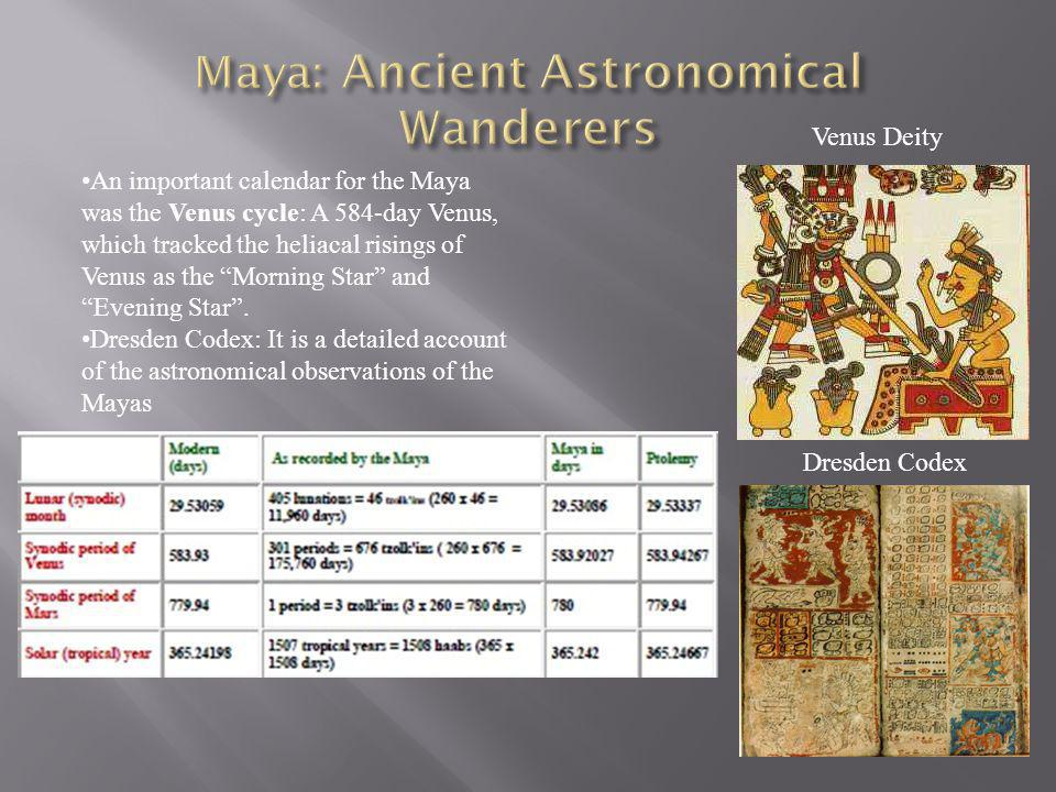 An important calendar for the Maya was the Venus cycle: A 584-day Venus, which tracked the heliacal risings of Venus as the Morning Star and Evening S