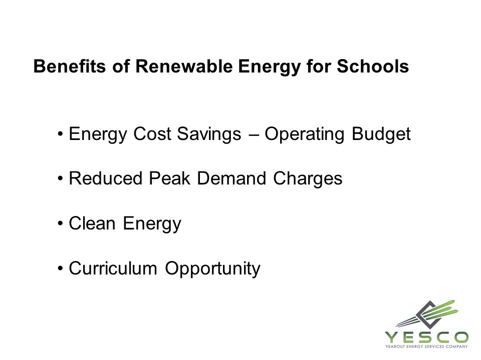 Benefits of Renewable Energy for Schools Energy Cost Savings – Operating Budget Reduced Peak Demand Charges Clean Energy Curriculum Opportunity