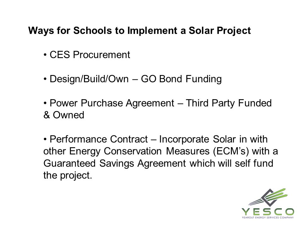 Ways for Schools to Implement a Solar Project CES Procurement Design/Build/Own – GO Bond Funding Power Purchase Agreement – Third Party Funded & Owned