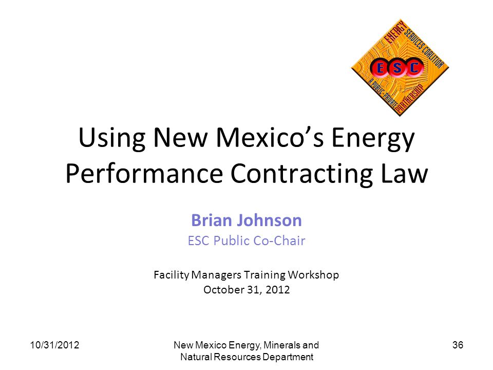 Using New Mexicos Energy Performance Contracting Law Brian Johnson ESC Public Co-Chair Facility Managers Training Workshop October 31, 2012 10/31/2012