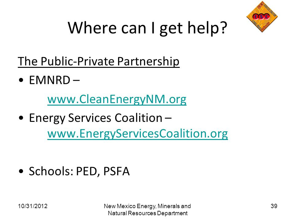Where can I get help? The Public-Private Partnership EMNRD – www.CleanEnergyNM.org Energy Services Coalition – www.EnergyServicesCoalition.org www.Ene