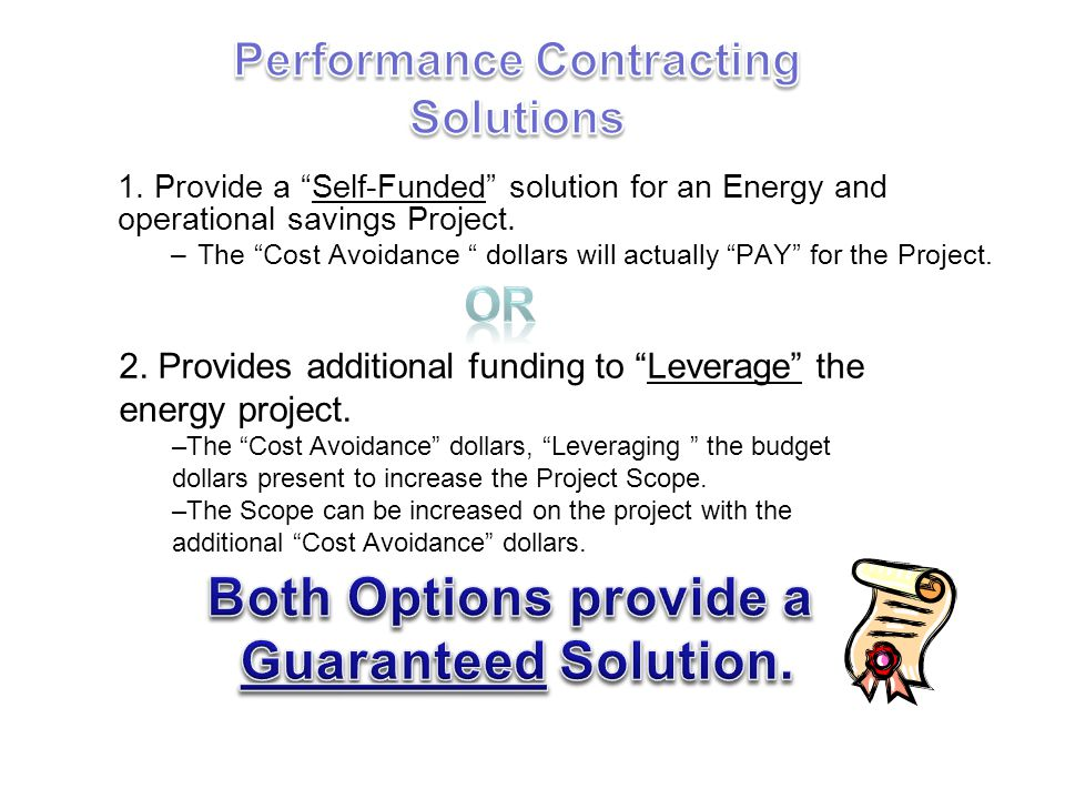 1. Provide a Self-Funded solution for an Energy and operational savings Project. –The Cost Avoidance dollars will actually PAY for the Project. 2. Pro