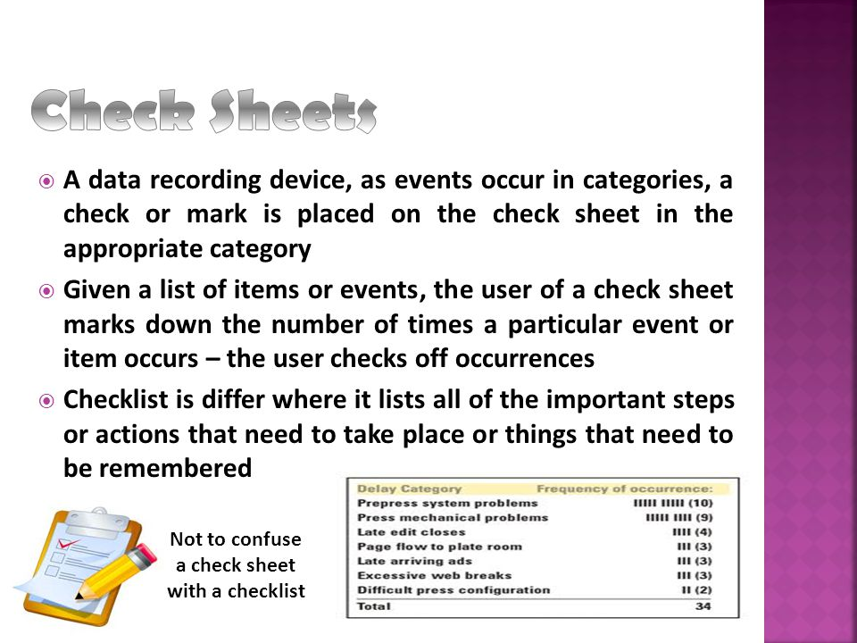 Main purpose is to ensure that the data are collected carefully and accurately by operating personnel for process control and problem solving Data should be presented in such a form that it can be quickly and easily used and analyzed Creativity plays a major role in the design of a check sheet; it should be user friendly and whenever possible, include information on time and location