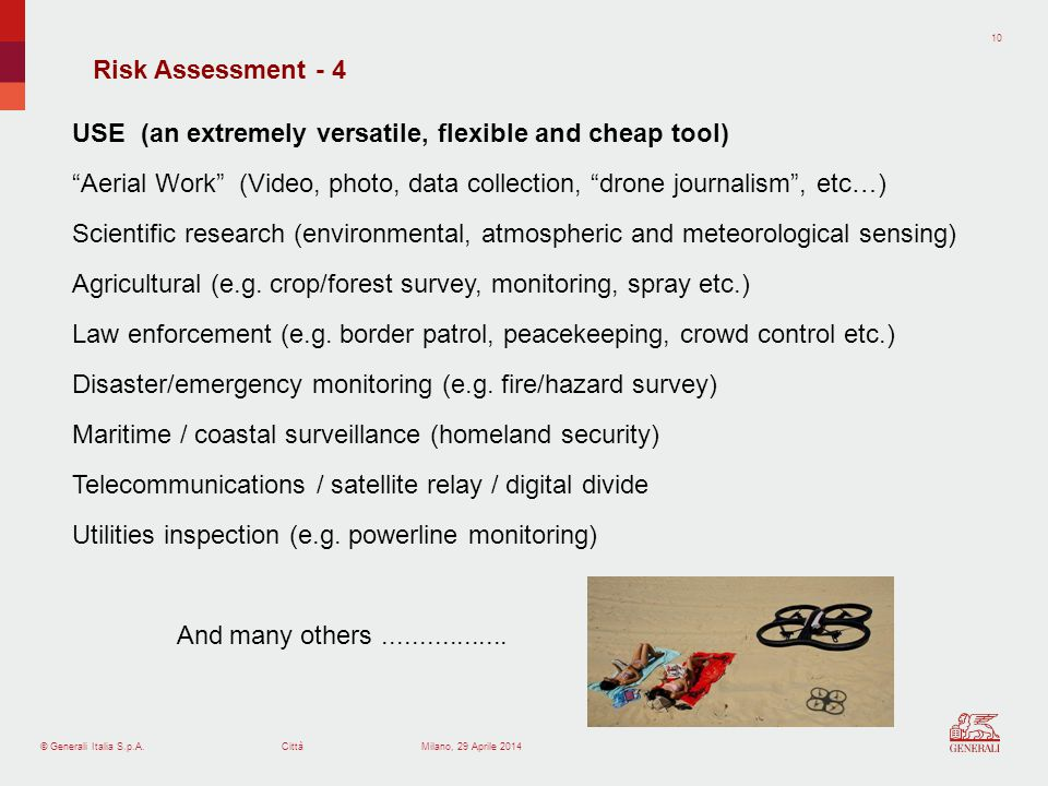 © Generali Italia S.p.A.Città 10 Milano, 29 Aprile 2014 Risk Assessment - 4 USE (an extremely versatile, flexible and cheap tool) Aerial Work (Video, photo, data collection, drone journalism, etc…) Scientific research (environmental, atmospheric and meteorological sensing) Agricultural (e.g.