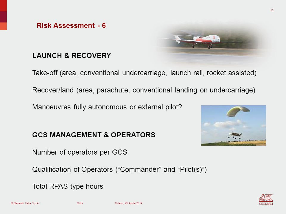 © Generali Italia S.p.A.Città 12 Milano, 29 Aprile 2014 Risk Assessment - 6 LAUNCH & RECOVERY Take-off (area, conventional undercarriage, launch rail,
