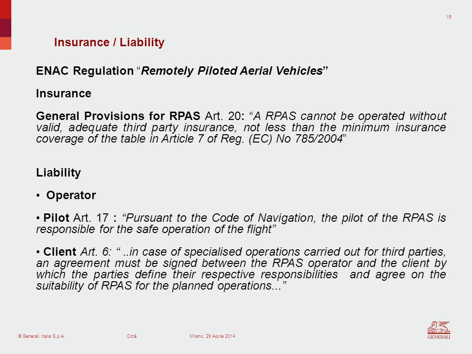 © Generali Italia S.p.A.Città 15 Milano, 29 Aprile 2014 Insurance / Liability ENAC Regulation Remotely Piloted Aerial Vehicles Insurance General Provisions for RPAS Art.