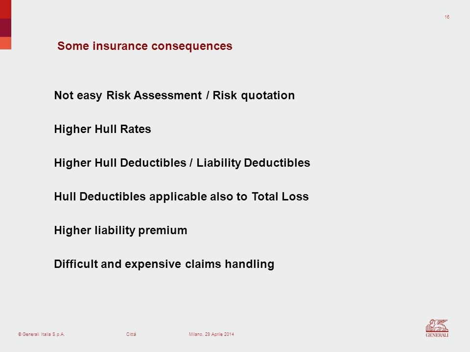 © Generali Italia S.p.A.Città 16 Milano, 29 Aprile 2014 Some insurance consequences Not easy Risk Assessment / Risk quotation Higher Hull Rates Higher