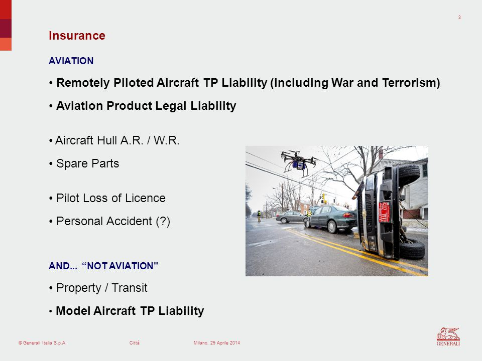 © Generali Italia S.p.A.Città 3 Milano, 29 Aprile 2014 AVIATION Remotely Piloted Aircraft TP Liability (including War and Terrorism) Aviation Product Legal Liability Aircraft Hull A.R.