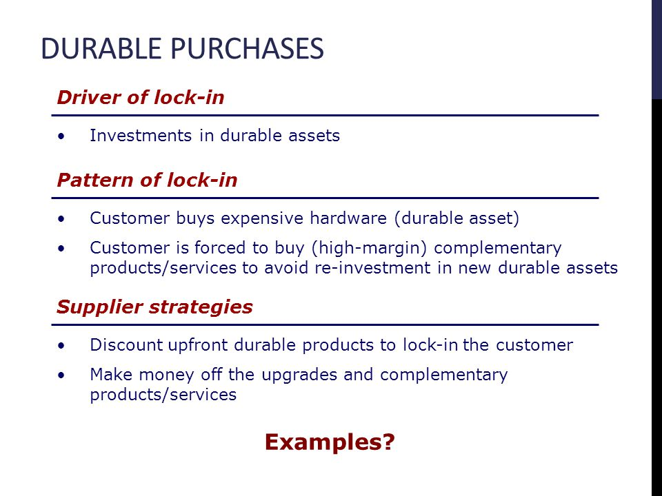 DURABLE PURCHASES Driver of lock-in Investments in durable assets Pattern of lock-in Customer buys expensive hardware (durable asset) Customer is forc