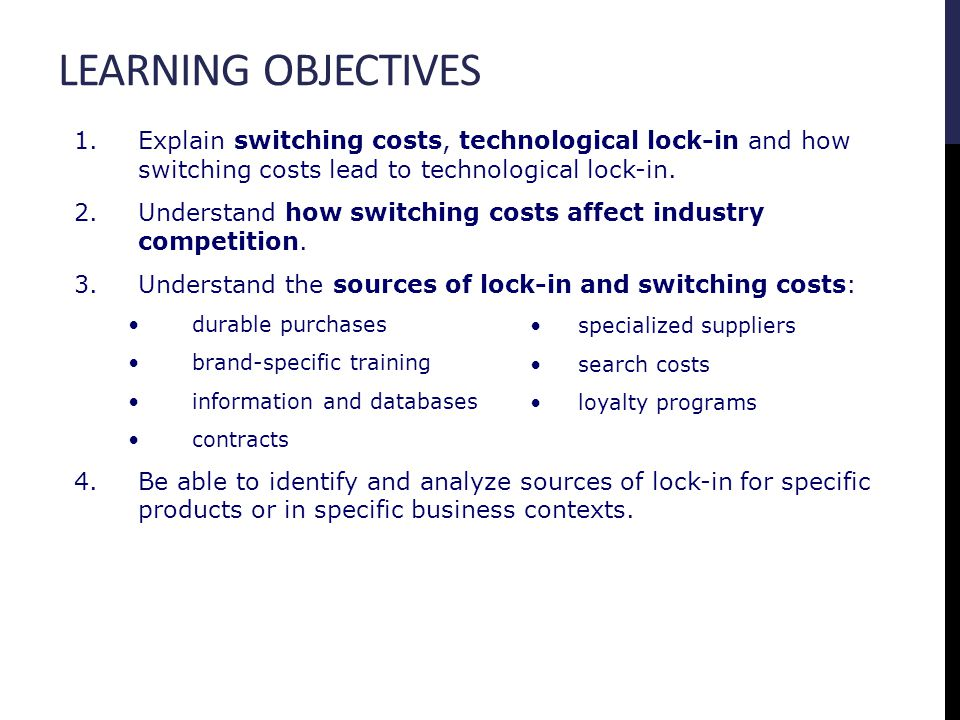 LEARNING OBJECTIVES 1.Explain switching costs, technological lock-in and how switching costs lead to technological lock-in. 2.Understand how switching