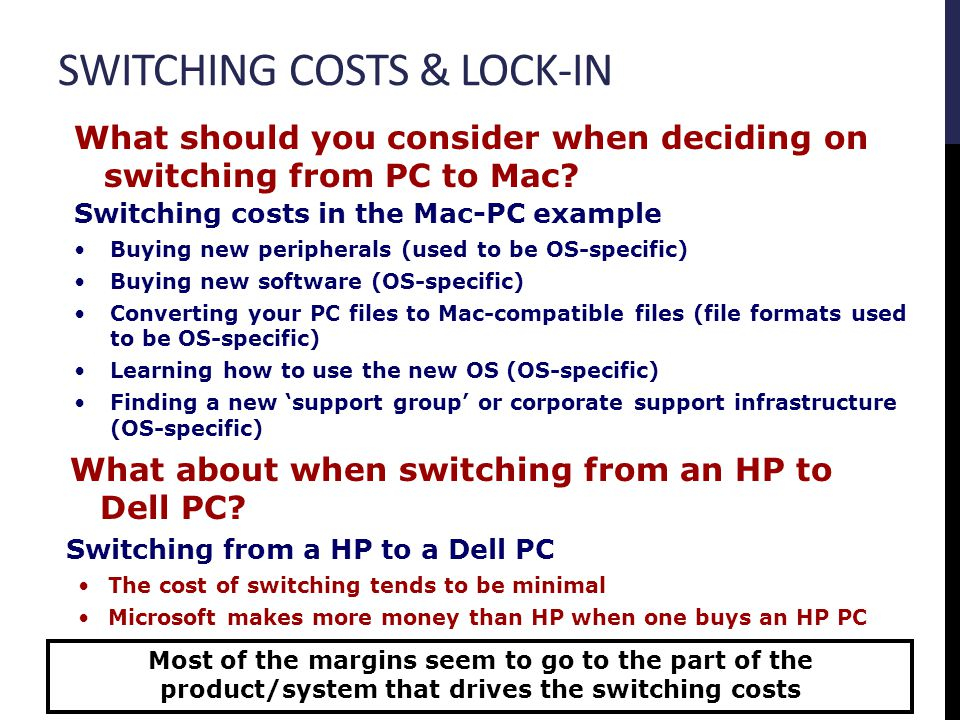 Switching costs in the Mac-PC example Buying new peripherals (used to be OS-specific) Buying new software (OS-specific) Converting your PC files to Ma