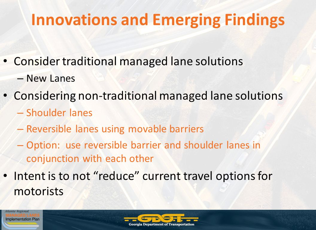 Innovations and Emerging Findings Consider traditional managed lane solutions – New Lanes Considering non-traditional managed lane solutions – Shoulder lanes – Reversible lanes using movable barriers – Option: use reversible barrier and shoulder lanes in conjunction with each other Intent is to not reduce current travel options for motorists